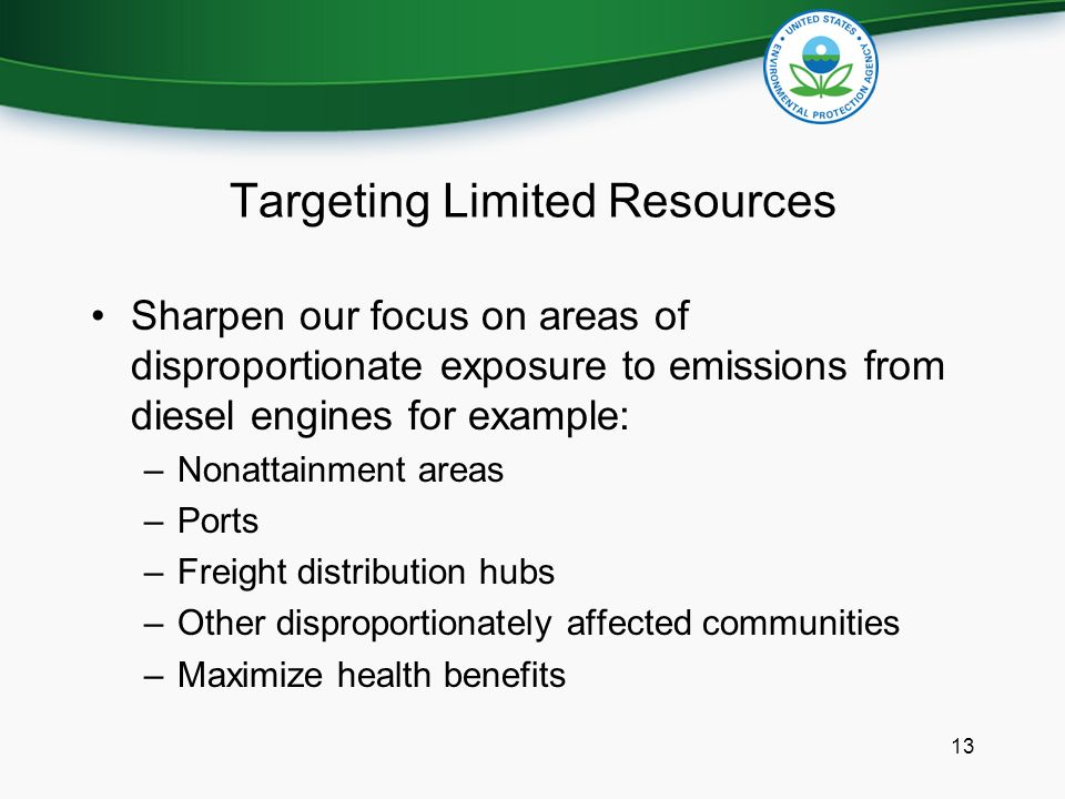 Targeting Limited Resources Sharpen our focus on areas of disproportionate exposure to emissions from diesel engines for example: –Nonattainment areas –Ports –Freight distribution hubs –Other disproportionately affected communities –Maximize health benefits 13