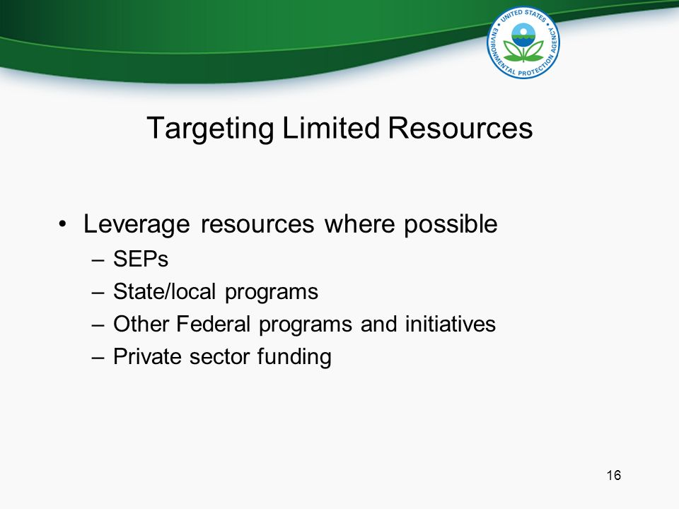 Targeting Limited Resources Leverage resources where possible –SEPs –State/local programs –Other Federal programs and initiatives –Private sector funding 16