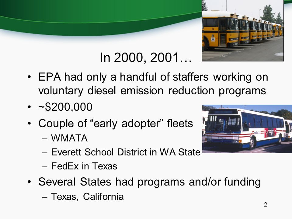 In 2000, 2001… EPA had only a handful of staffers working on voluntary diesel emission reduction programs ~$200,000 Couple of early adopter fleets –WMATA –Everett School District in WA State –FedEx in Texas Several States had programs and/or funding –Texas, California 2