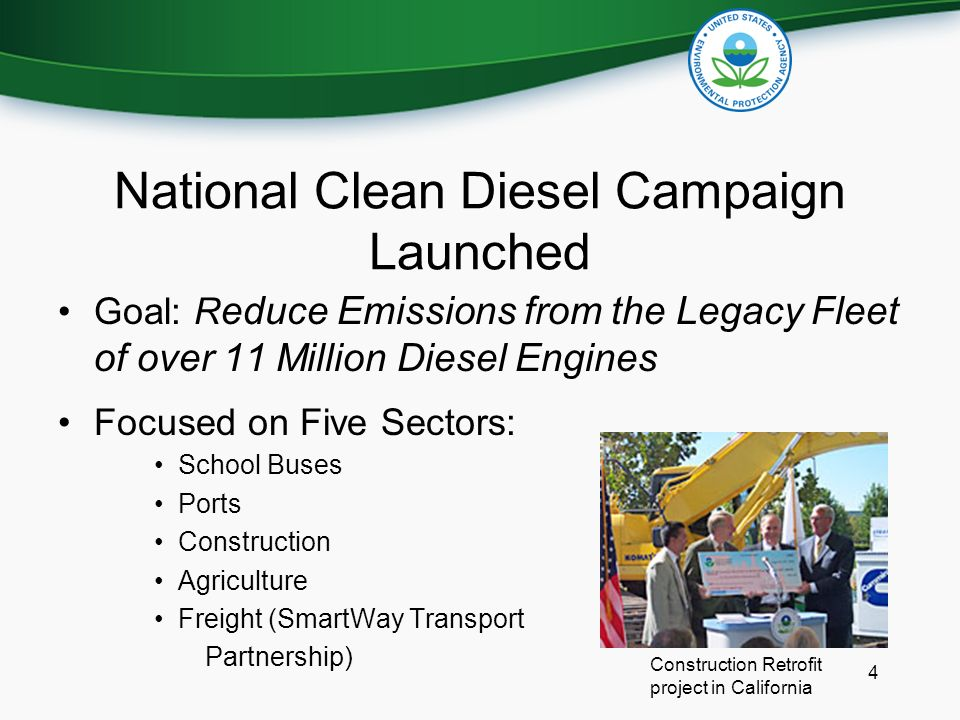 4 National Clean Diesel Campaign Launched Goal: R educe Emissions from the Legacy Fleet of over 11 Million Diesel Engines Focused on Five Sectors: School Buses Ports Construction Agriculture Freight (SmartWay Transport Partnership) Construction Retrofit project in California