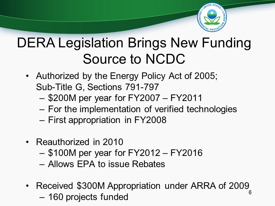 6 Authorized by the Energy Policy Act of 2005; Sub-Title G, Sections –$200M per year for FY2007 – FY2011 –For the implementation of verified technologies –First appropriation in FY2008 Reauthorized in 2010 –$100M per year for FY2012 – FY2016 –Allows EPA to issue Rebates Received $300M Appropriation under ARRA of 2009 –160 projects funded DERA Legislation Brings New Funding Source to NCDC