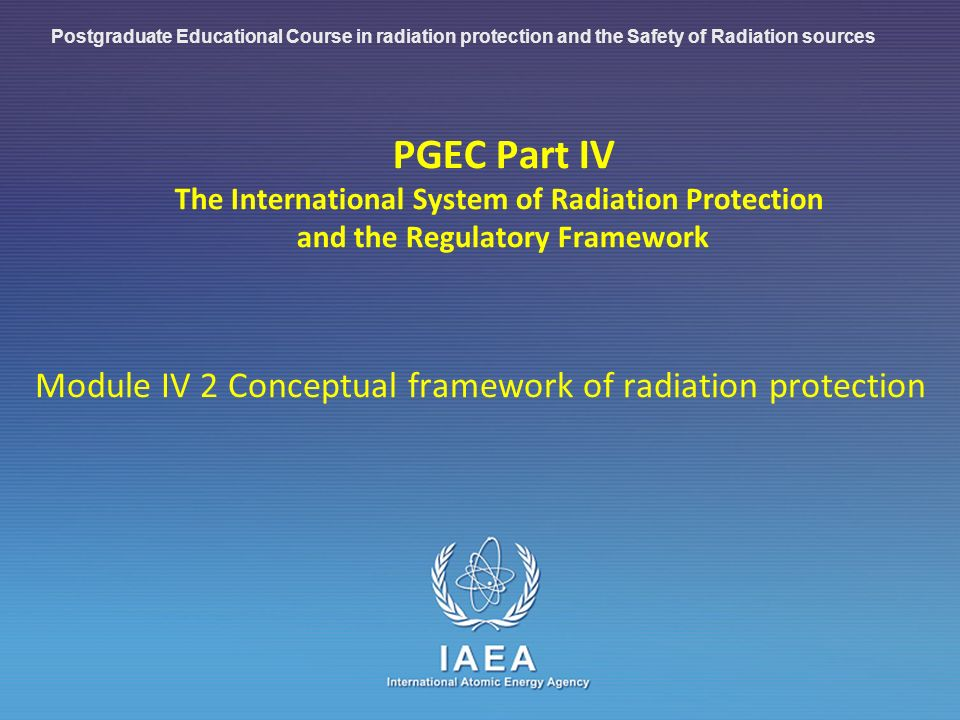 IAEA International Atomic Energy Agency PGEC Part IV The International System of Radiation Protection and the Regulatory Framework Module IV 2 Conceptual framework of radiation protection Postgraduate Educational Course in radiation protection and the Safety of Radiation sources