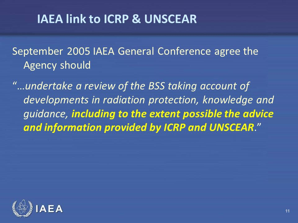 IAEA IAEA link to ICRP & UNSCEAR September 2005 IAEA General Conference agree the Agency should …undertake a review of the BSS taking account of developments in radiation protection, knowledge and guidance, including to the extent possible the advice and information provided by ICRP and UNSCEAR. 11