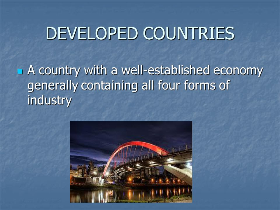 DEVELOPED COUNTRIES A country with a well-established economy generally containing all four forms of industry A country with a well-established economy generally containing all four forms of industry