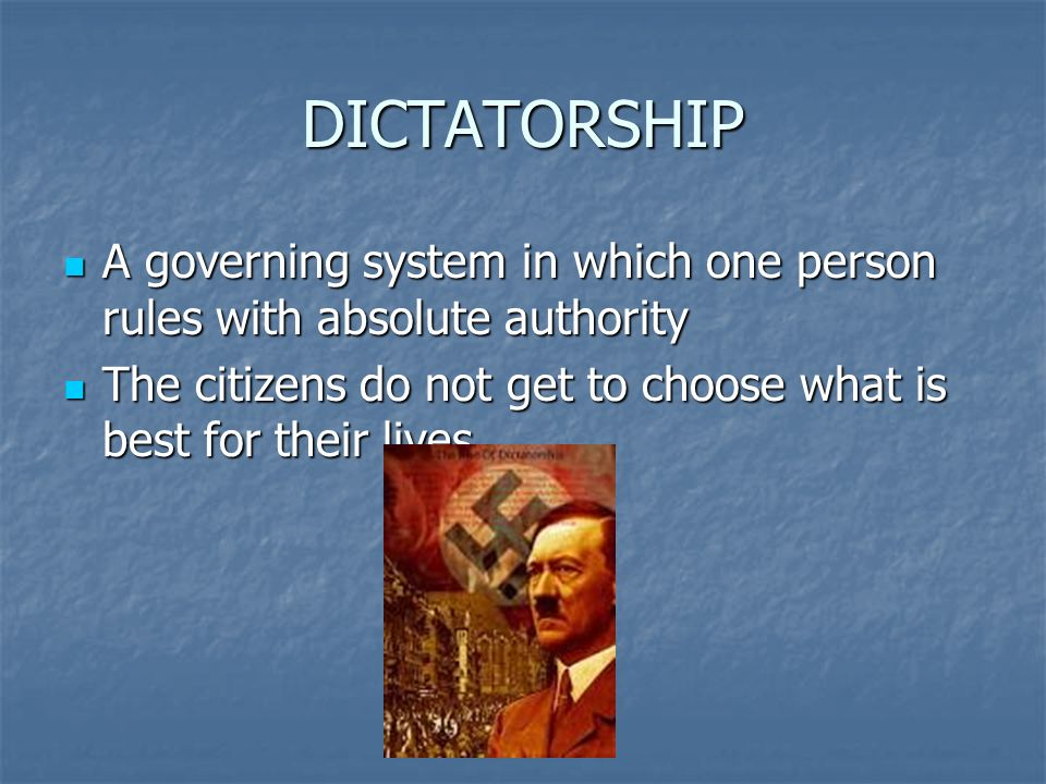 DICTATORSHIP A governing system in which one person rules with absolute authority A governing system in which one person rules with absolute authority The citizens do not get to choose what is best for their lives.
