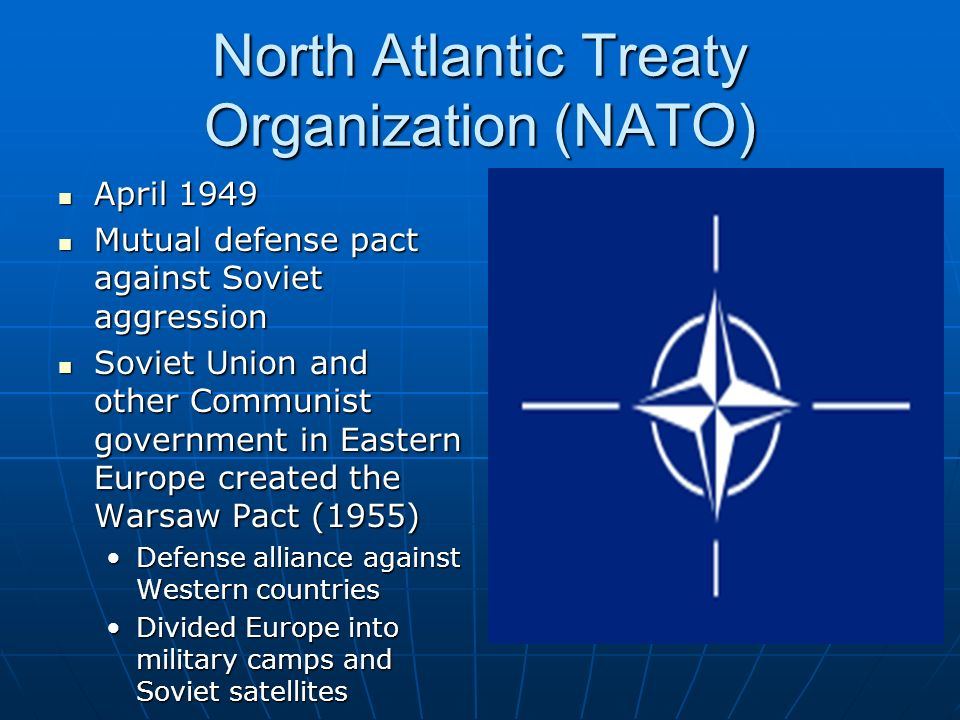 North Atlantic Treaty Organization (NATO) April 1949 April 1949 Mutual defense pact against Soviet aggression Mutual defense pact against Soviet aggression Soviet Union and other Communist government in Eastern Europe created the Warsaw Pact (1955) Soviet Union and other Communist government in Eastern Europe created the Warsaw Pact (1955) Defense alliance against Western countriesDefense alliance against Western countries Divided Europe into military camps and Soviet satellitesDivided Europe into military camps and Soviet satellites