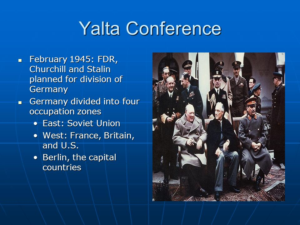 Yalta Conference February 1945: FDR, Churchill and Stalin planned for division of Germany February 1945: FDR, Churchill and Stalin planned for division of Germany Germany divided into four occupation zones Germany divided into four occupation zones East: Soviet UnionEast: Soviet Union West: France, Britain, and U.S.West: France, Britain, and U.S.