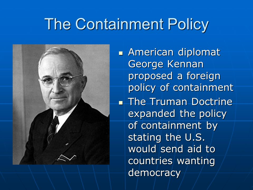 The Containment Policy American diplomat George Kennan proposed a foreign policy of containment American diplomat George Kennan proposed a foreign policy of containment The Truman Doctrine expanded the policy of containment by stating the U.S.