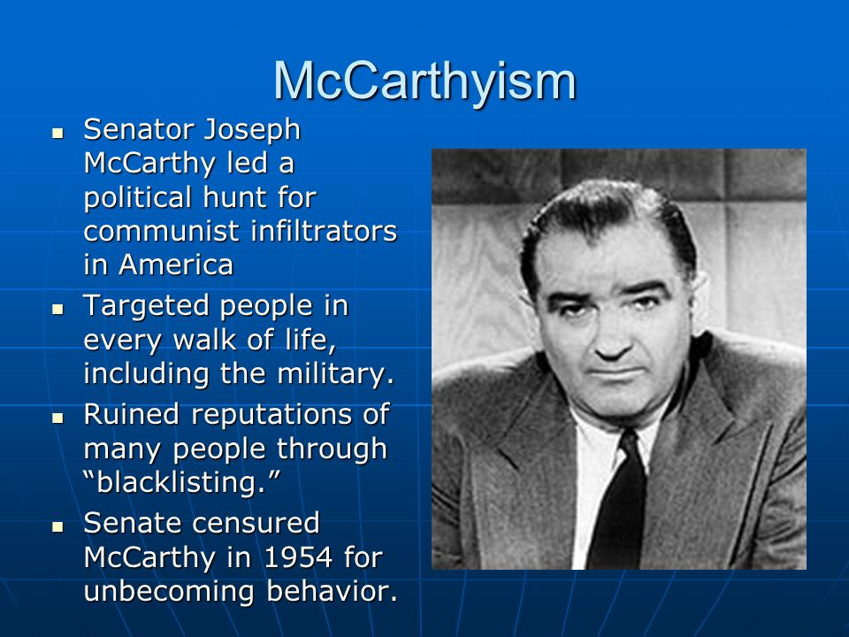 McCarthyism Senator Joseph McCarthy led a political hunt for communist infiltrators in America Senator Joseph McCarthy led a political hunt for communist infiltrators in America Targeted people in every walk of life, including the military.