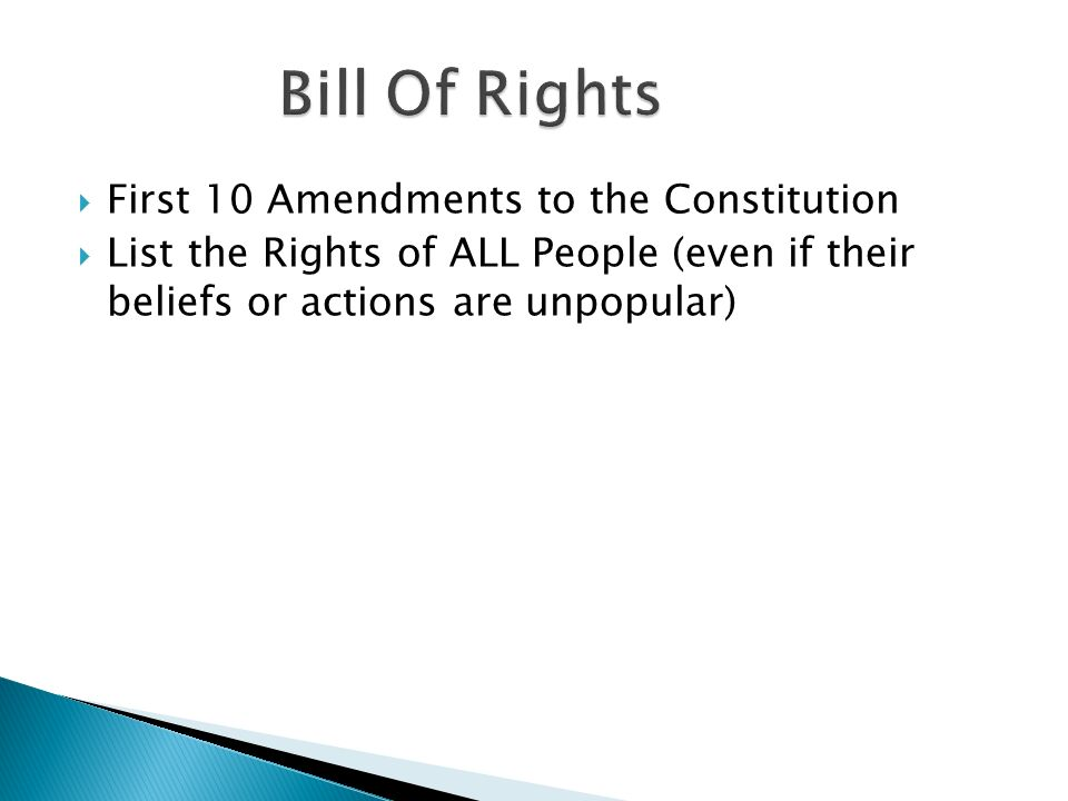  First 10 Amendments to the Constitution  List the Rights of ALL People (even if their beliefs or actions are unpopular)