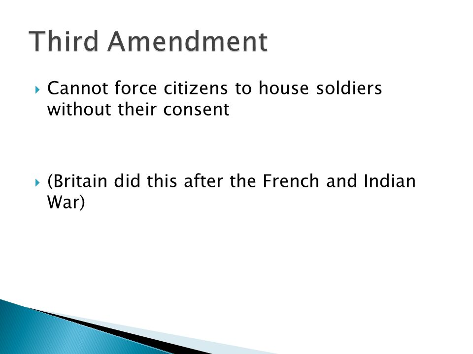  Cannot force citizens to house soldiers without their consent  (Britain did this after the French and Indian War)