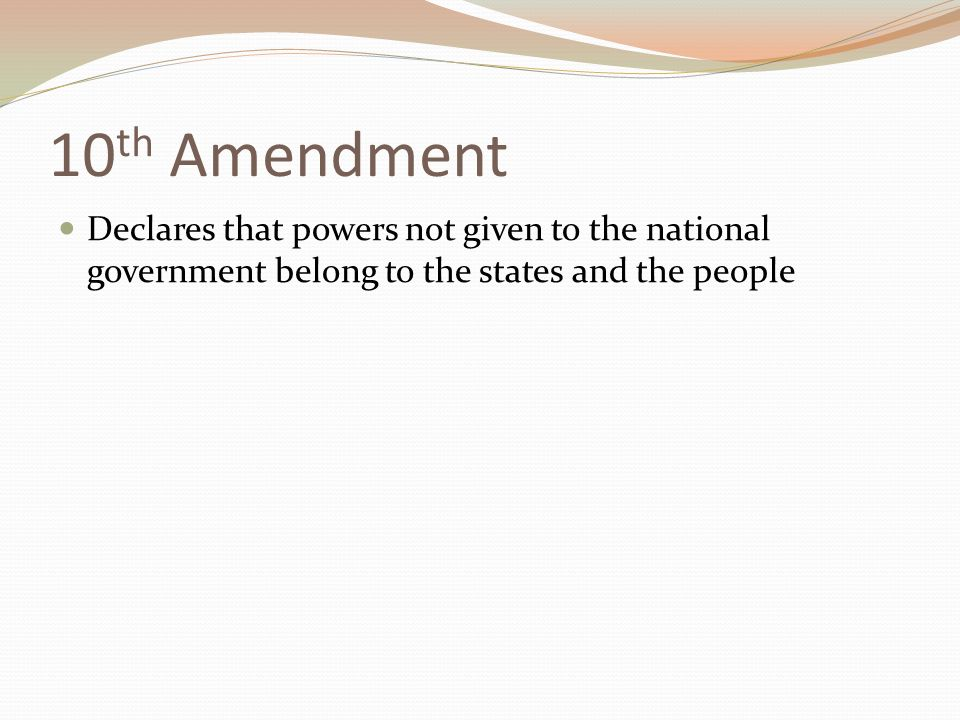 10 th Amendment Declares that powers not given to the national government belong to the states and the people