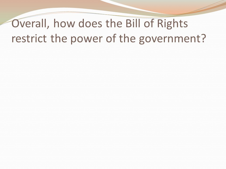 Overall, how does the Bill of Rights restrict the power of the government