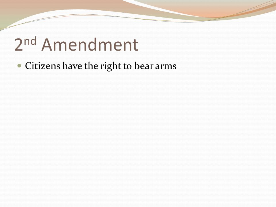 2 nd Amendment Citizens have the right to bear arms
