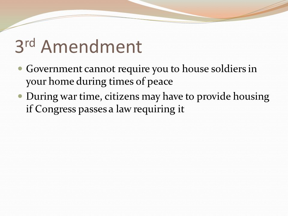 3 rd Amendment Government cannot require you to house soldiers in your home during times of peace During war time, citizens may have to provide housing if Congress passes a law requiring it