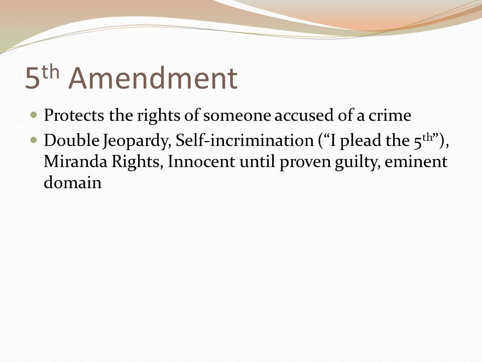 5 th Amendment Protects the rights of someone accused of a crime Double Jeopardy, Self-incrimination ( I plead the 5 th ), Miranda Rights, Innocent until proven guilty, eminent domain