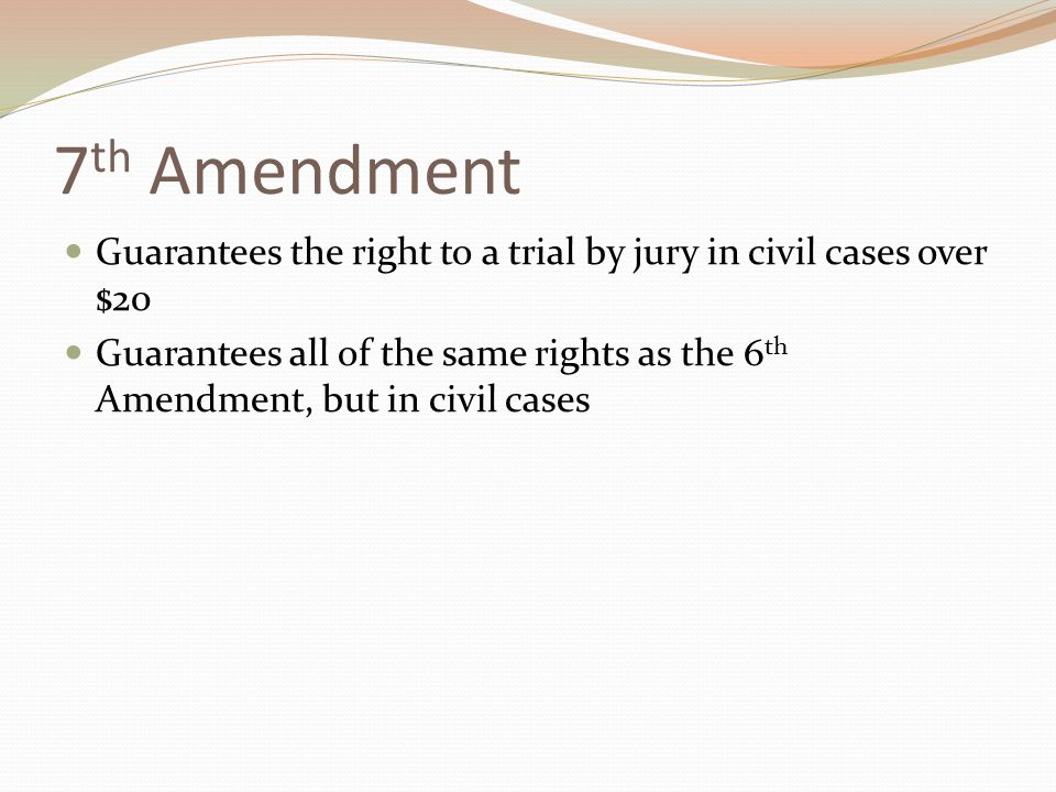 7 th Amendment Guarantees the right to a trial by jury in civil cases over $20 Guarantees all of the same rights as the 6 th Amendment, but in civil cases