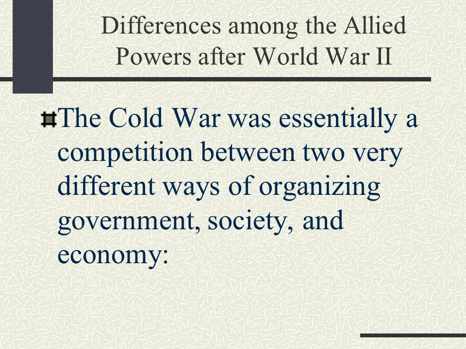 Differences among the Allied Powers after World War II The Cold War was essentially a competition between two very different ways of organizing government, society, and economy: