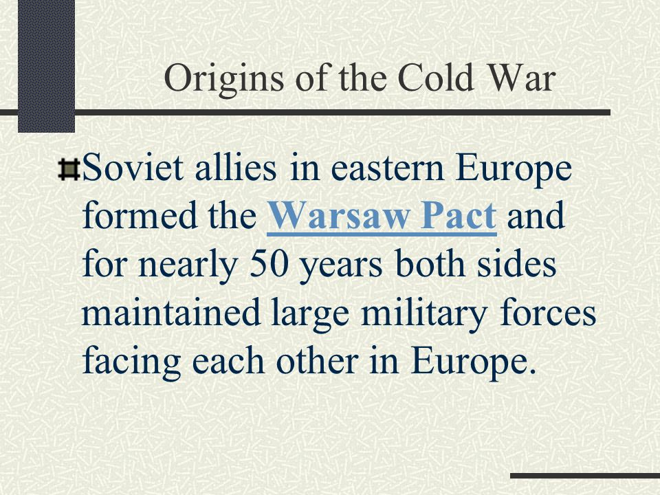 Origins of the Cold War Soviet allies in eastern Europe formed the Warsaw Pact and for nearly 50 years both sides maintained large military forces facing each other in Europe.