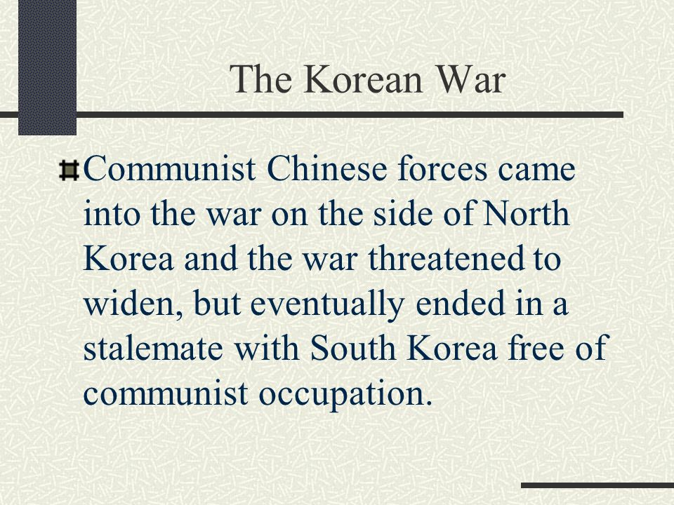 The Korean War Communist Chinese forces came into the war on the side of North Korea and the war threatened to widen, but eventually ended in a stalemate with South Korea free of communist occupation.
