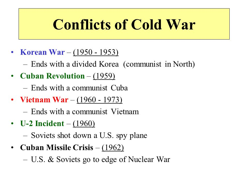Conflicts of Cold War Korean War – ( ) –Ends with a divided Korea (communist in North) Cuban Revolution – (1959) –Ends with a communist Cuba Vietnam War – ( ) –Ends with a communist Vietnam U-2 Incident – (1960) –Soviets shot down a U.S.