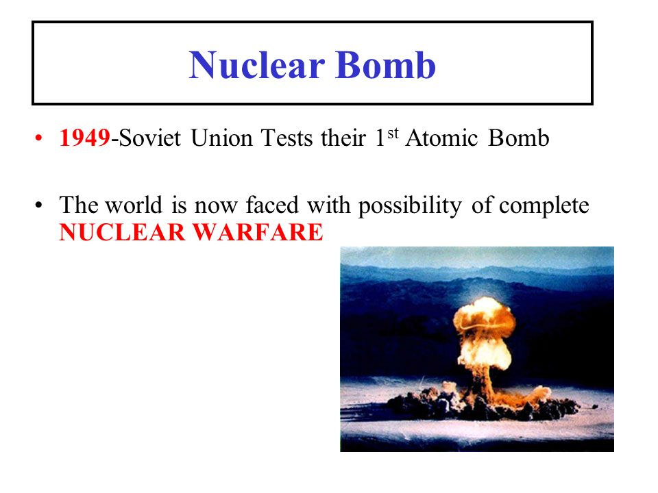 Nuclear Bomb 1949-Soviet Union Tests their 1 st Atomic Bomb The world is now faced with possibility of complete NUCLEAR WARFARE