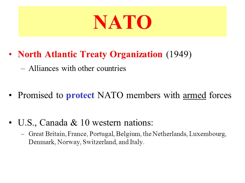 NATO North Atlantic Treaty Organization (1949) –Alliances with other countries Promised to protect NATO members with armed forces U.S., Canada & 10 western nations: –Great Britain, France, Portugal, Belgium, the Netherlands, Luxembourg, Denmark, Norway, Switzerland, and Italy.