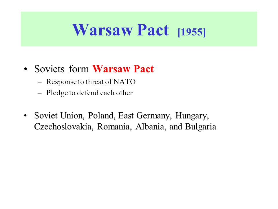 Warsaw Pact [1955] Soviets form Warsaw Pact –Response to threat of NATO –Pledge to defend each other Soviet Union, Poland, East Germany, Hungary, Czechoslovakia, Romania, Albania, and Bulgaria