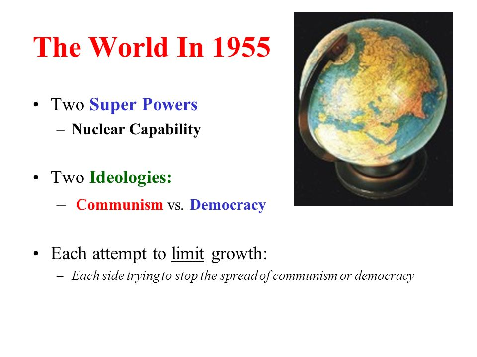 The World In 1955 Two Super Powers –Nuclear Capability Two Ideologies: – Communism vs.