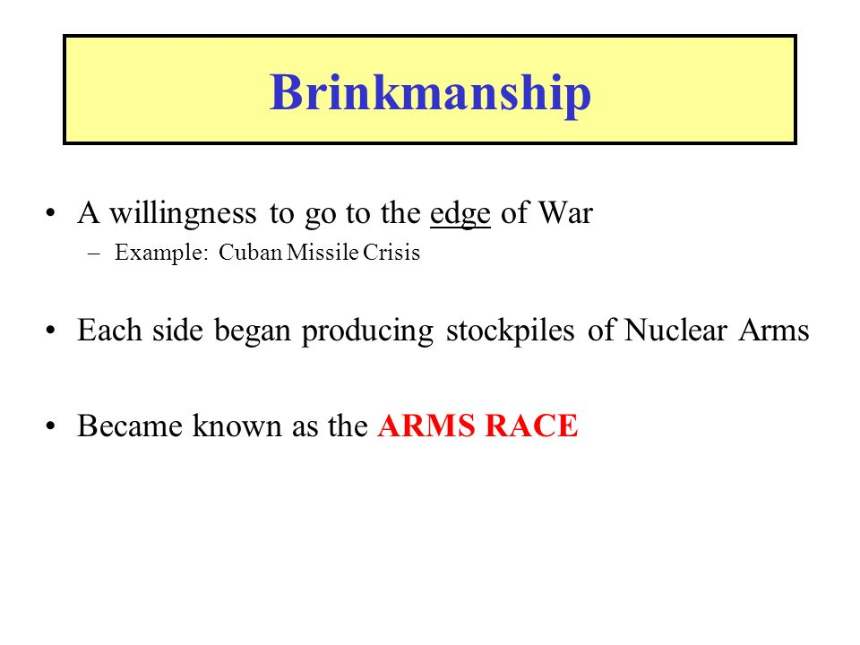 Brinkmanship A willingness to go to the edge of War –Example: Cuban Missile Crisis Each side began producing stockpiles of Nuclear Arms Became known as the ARMS RACE