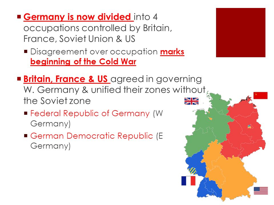  Germany is now divided into 4 occupations controlled by Britain, France, Soviet Union & US  Disagreement over occupation marks beginning of the Cold War  Britain, France & US agreed in governing W.