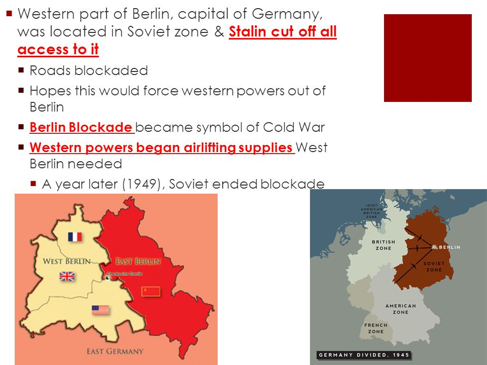  Western part of Berlin, capital of Germany, was located in Soviet zone & Stalin cut off all access to it  Roads blockaded  Hopes this would force western powers out of Berlin  Berlin Blockade became symbol of Cold War  Western powers began airlifting supplies West Berlin needed  A year later (1949), Soviet ended blockade