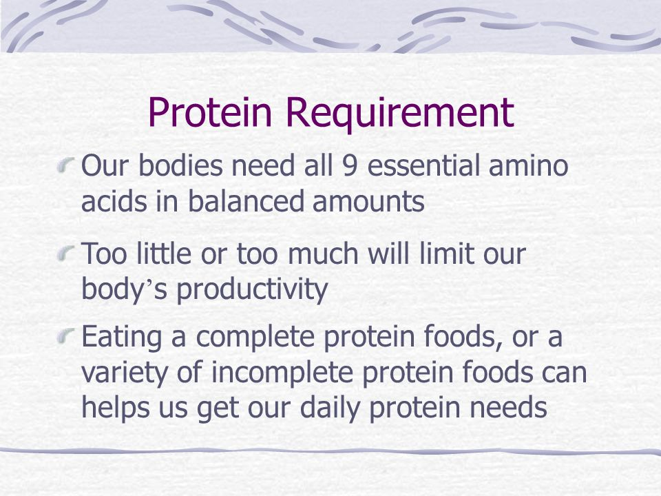 Protein Requirement Our bodies need all 9 essential amino acids in balanced amounts Too little or too much will limit our body ' s productivity Eating a complete protein foods, or a variety of incomplete protein foods can helps us get our daily protein needs
