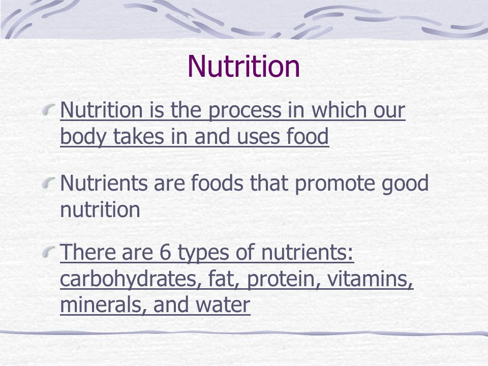 Nutrition Nutrition is the process in which our body takes in and uses food Nutrients are foods that promote good nutrition There are 6 types of nutrients: carbohydrates, fat, protein, vitamins, minerals, and water