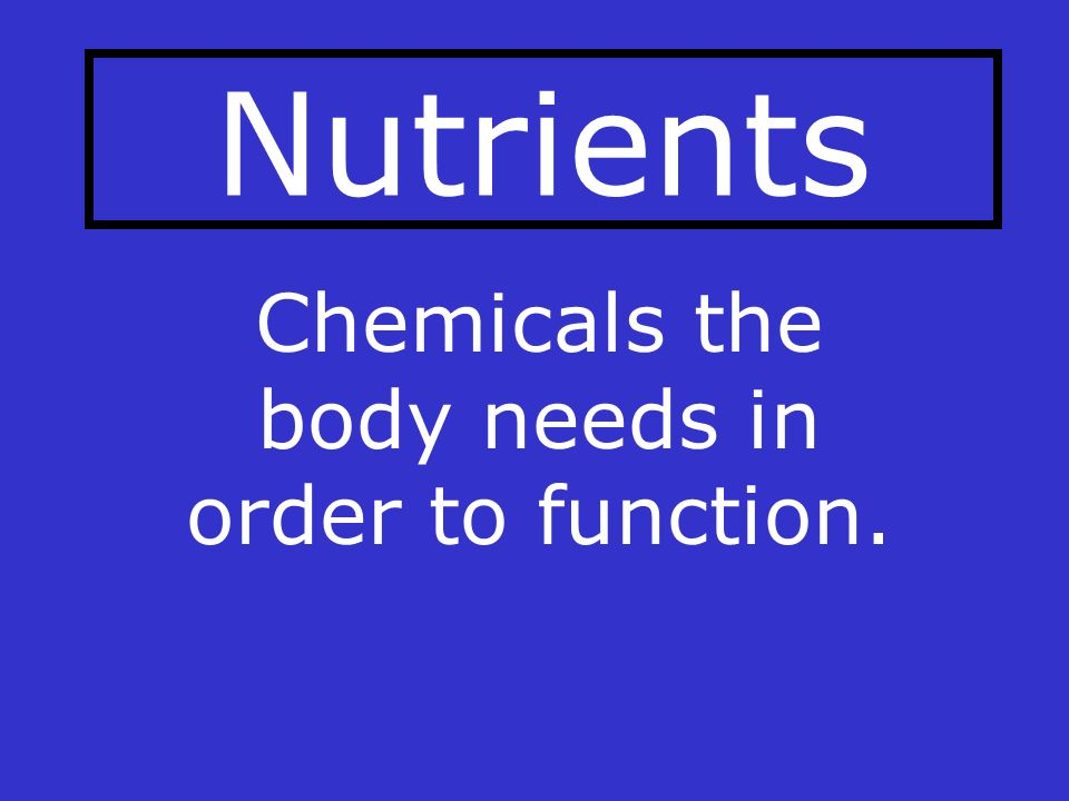 Nutrients Chemicals the body needs in order to function