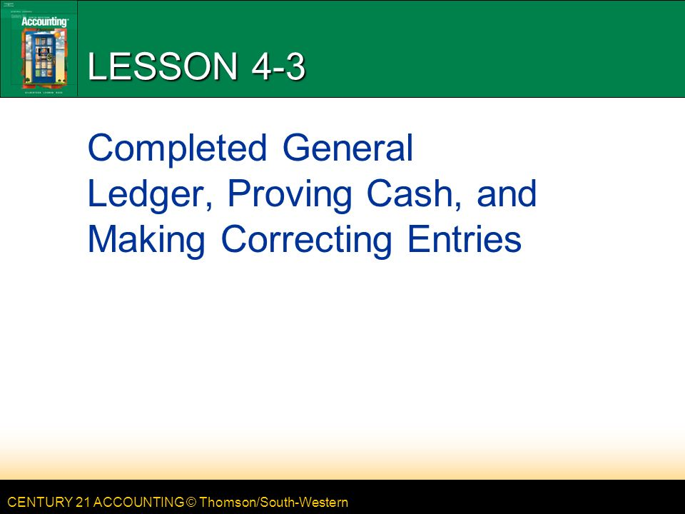 CENTURY 21 ACCOUNTING © Thomson/South-Western LESSON 4-3 Completed General Ledger, Proving Cash, and Making Correcting Entries
