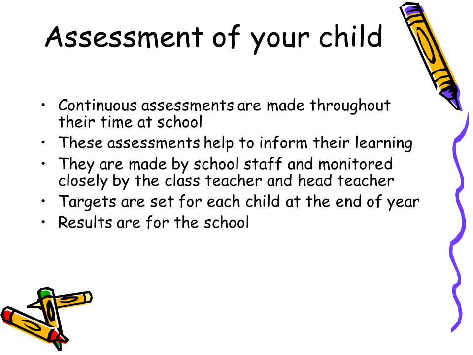 Assessment of your child Continuous assessments are made throughout their time at school These assessments help to inform their learning They are made by school staff and monitored closely by the class teacher and head teacher Targets are set for each child at the end of year Results are for the school