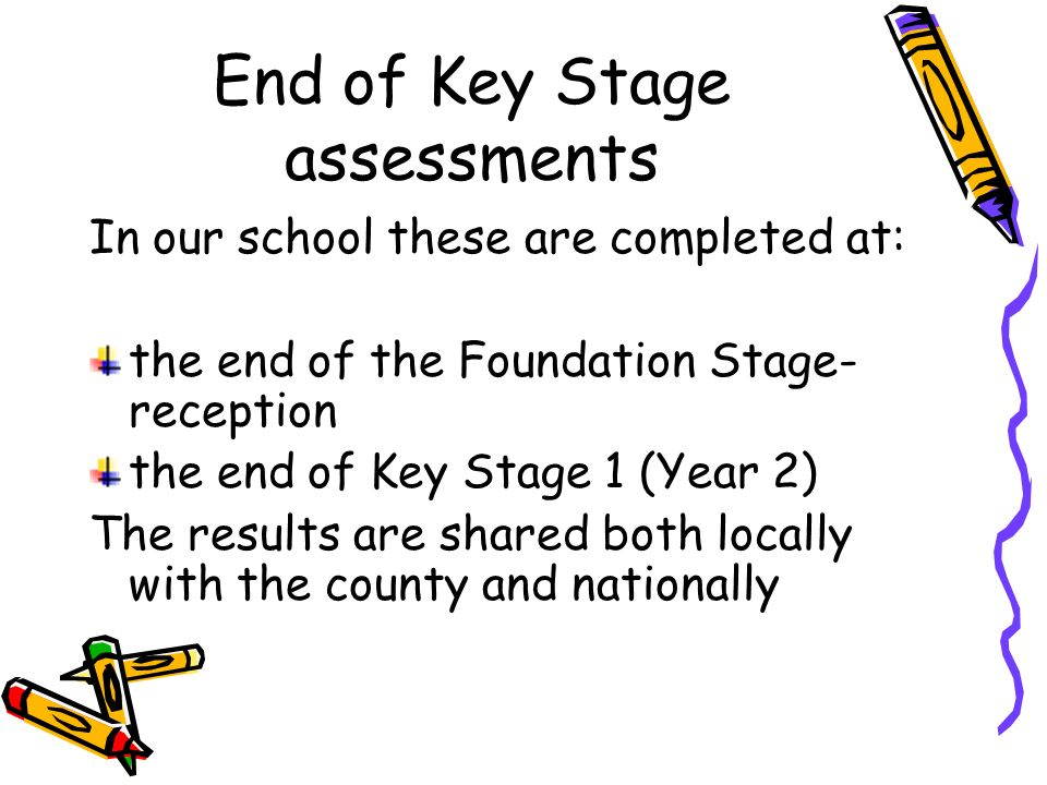 End of Key Stage assessments In our school these are completed at: the end of the Foundation Stage- reception the end of Key Stage 1 (Year 2) The results are shared both locally with the county and nationally