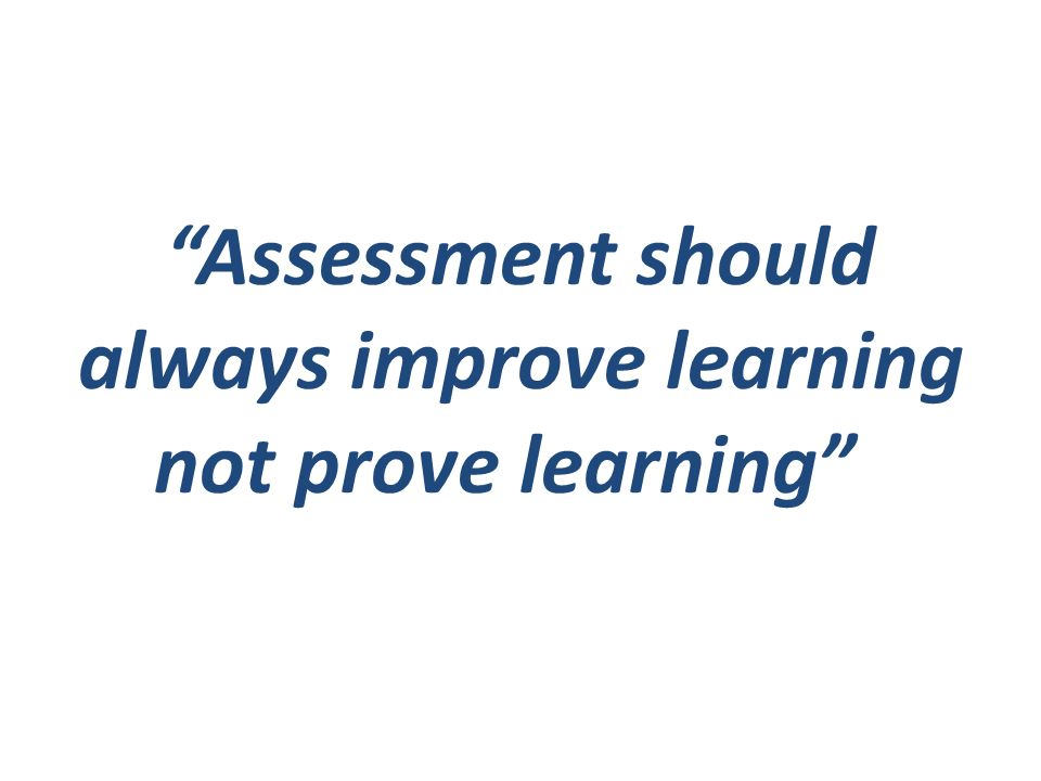 Assessment should always improve learning not prove learning