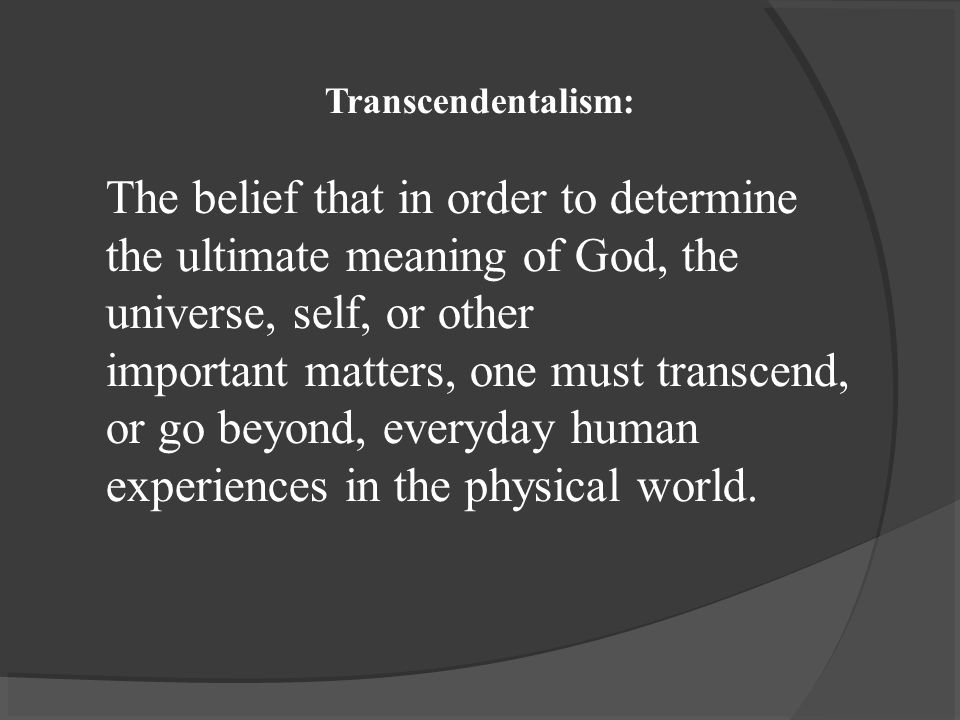 Transcendentalism: The belief that in order to determine the ultimate meaning of God, the universe, self, or other important matters, one must transcend, or go beyond, everyday human experiences in the physical world.