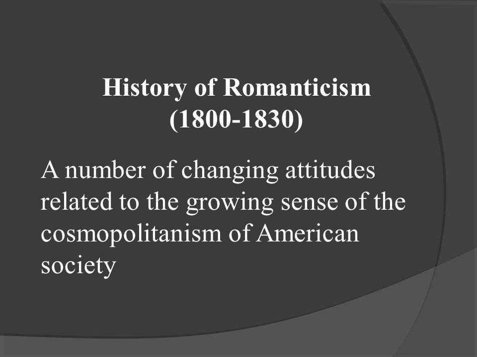 History of Romanticism ( ) A number of changing attitudes related to the growing sense of the cosmopolitanism of American society