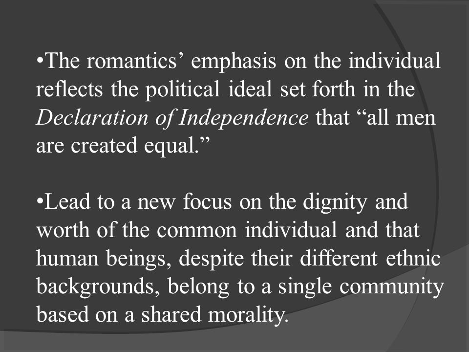 The romantics' emphasis on the individual reflects the political ideal set forth in the Declaration of Independence that all men are created equal. Lead to a new focus on the dignity and worth of the common individual and that human beings, despite their different ethnic backgrounds, belong to a single community based on a shared morality.