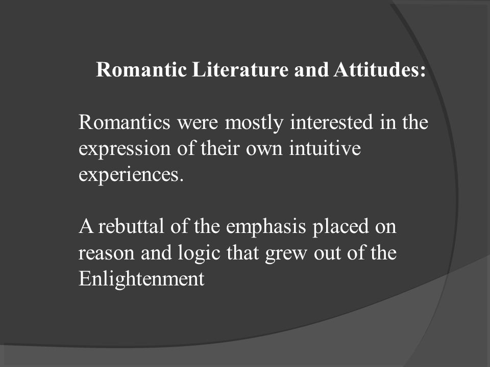 Romantic Literature and Attitudes: Romantics were mostly interested in the expression of their own intuitive experiences.