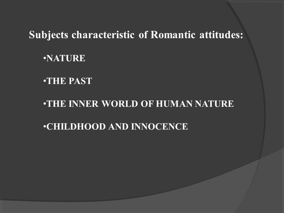 Subjects characteristic of Romantic attitudes: NATURE THE PAST THE INNER WORLD OF HUMAN NATURE CHILDHOOD AND INNOCENCE