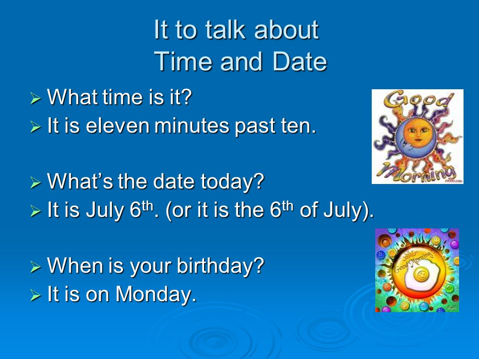 It to talk about Time and Date  What time is it.  It is eleven minutes past ten.