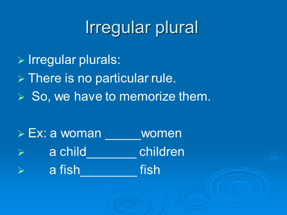 Irregular plural   Irregular plurals:   There is no particular rule.