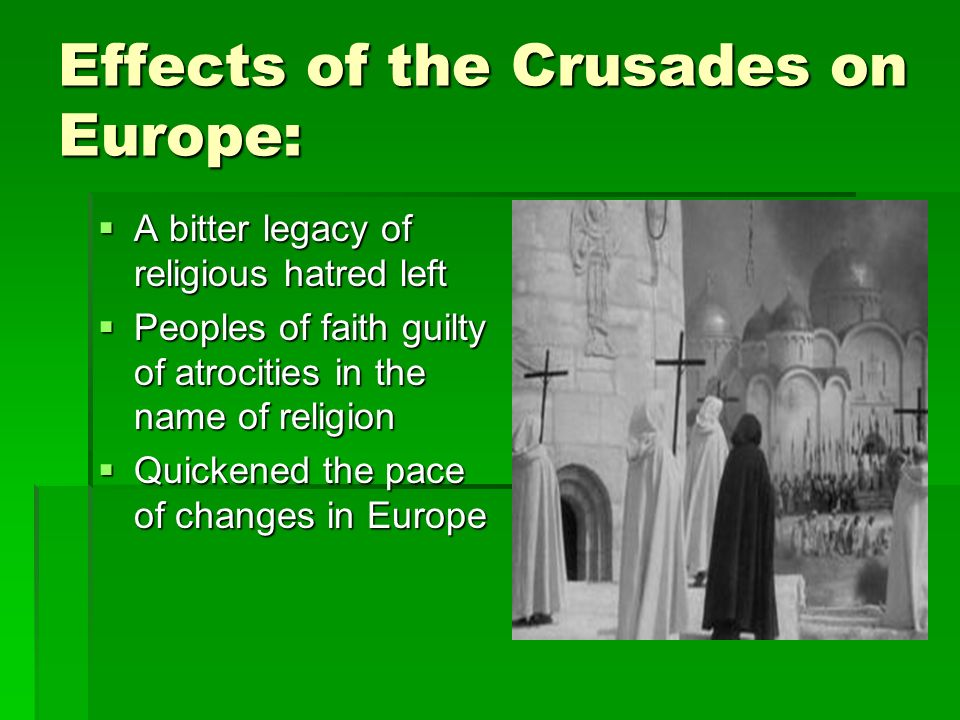 Effects of the Crusades on Europe:  A bitter legacy of religious hatred left  Peoples of faith guilty of atrocities in the name of religion  Quickened the pace of changes in Europe
