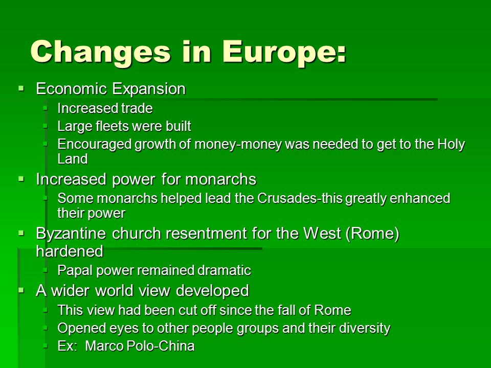 Changes in Europe:  Economic Expansion  Increased trade  Large fleets were built  Encouraged growth of money-money was needed to get to the Holy Land  Increased power for monarchs  Some monarchs helped lead the Crusades-this greatly enhanced their power  Byzantine church resentment for the West (Rome) hardened  Papal power remained dramatic  A wider world view developed  This view had been cut off since the fall of Rome  Opened eyes to other people groups and their diversity  Ex: Marco Polo-China