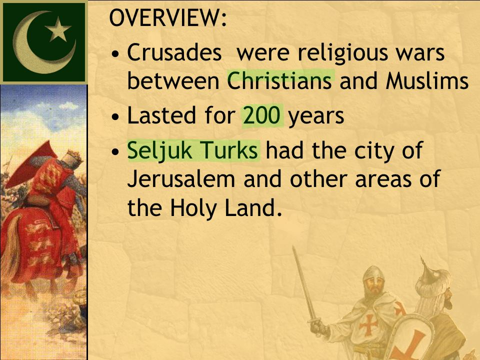 OVERVIEW: Crusades were religious wars between Christians and Muslims Lasted for 200 years Seljuk Turks had the city of Jerusalem and other areas of the Holy Land.