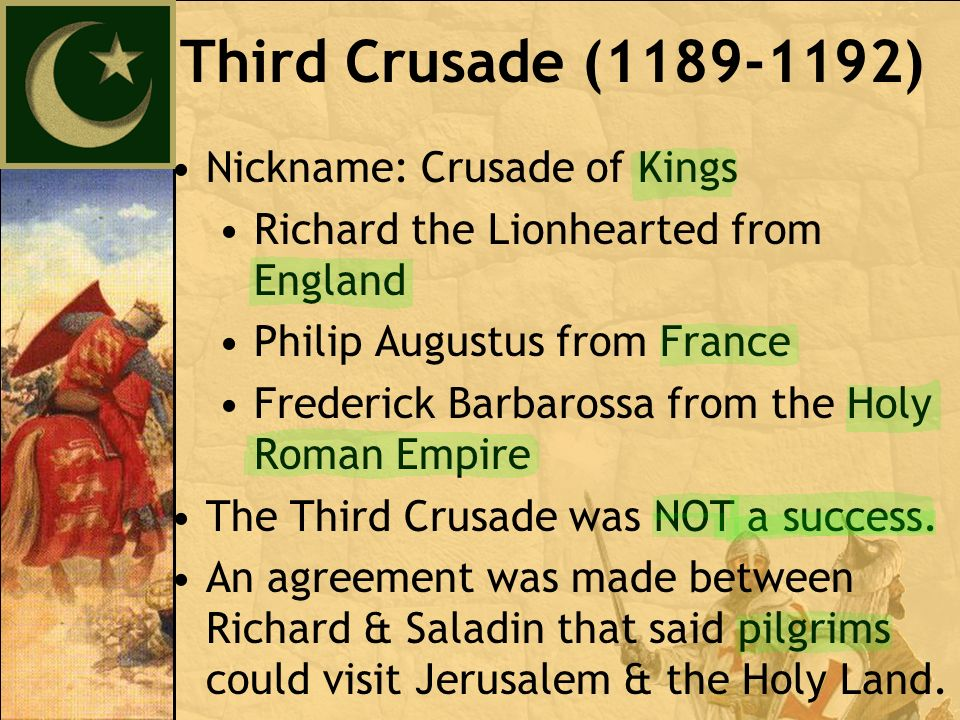 Nickname: Crusade of Kings Richard the Lionhearted from England Philip Augustus from France Frederick Barbarossa from the Holy Roman Empire The Third Crusade was NOT a success.